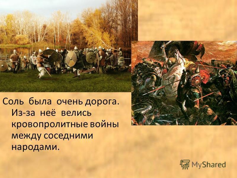 Соль была очень дорога. Из-за неё велись кровопролитные войны между соседними народами.
