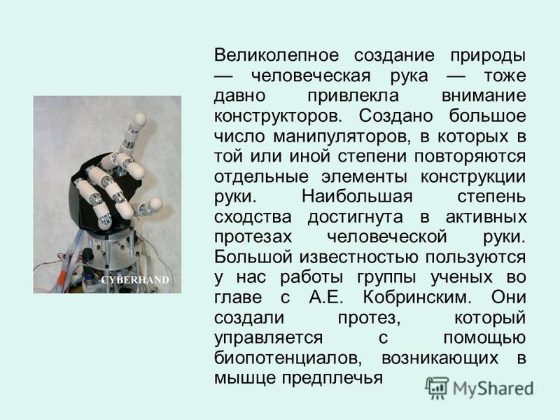 Великолепное создание природы человеческая рука тоже давно привлекла внимание конструкторов. Создано большое число манипуляторов, в которых в той или иной степени повторяются отдельные элементы конструкции руки. Наибольшая степень сходства достигнута