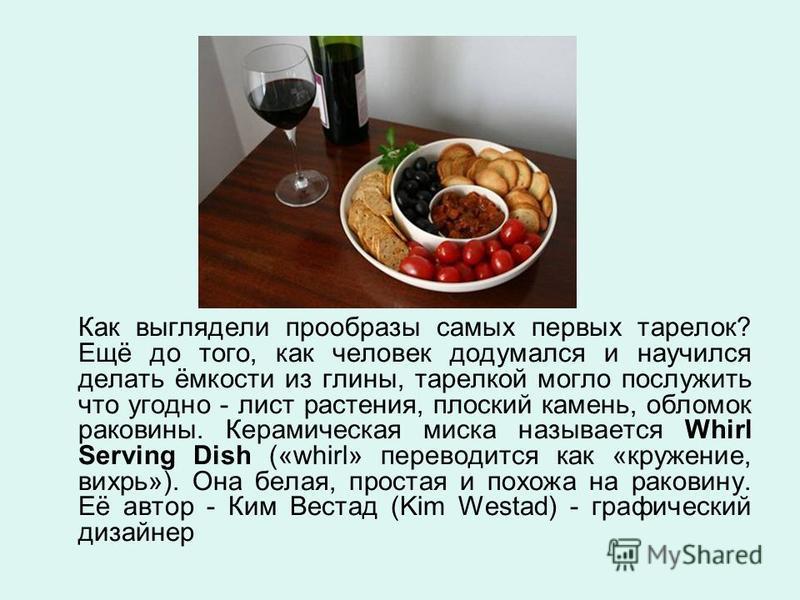 Как выглядели прообразы самых первых тарелок? Ещё до того, как человек додумался и научился делать ёмкости из глины, тарелкой могло послужить что угодно - лист растения, плоский камень, обломок раковины. Керамическая миска называется Whirl Serving Di