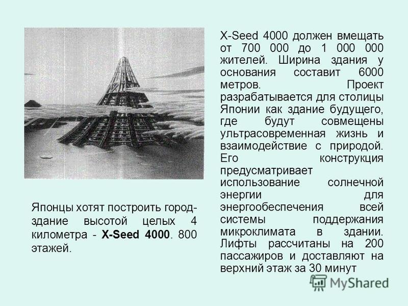 X-Seed 4000 должен вмещать от 700 000 до 1 000 000 жителей. Ширина здания у основания составит 6000 метров. Проект разрабатывается для столицы Японии как здание будущего, где будут совмещены ультрасовременная жизнь и взаимодействие с природой. Его ко