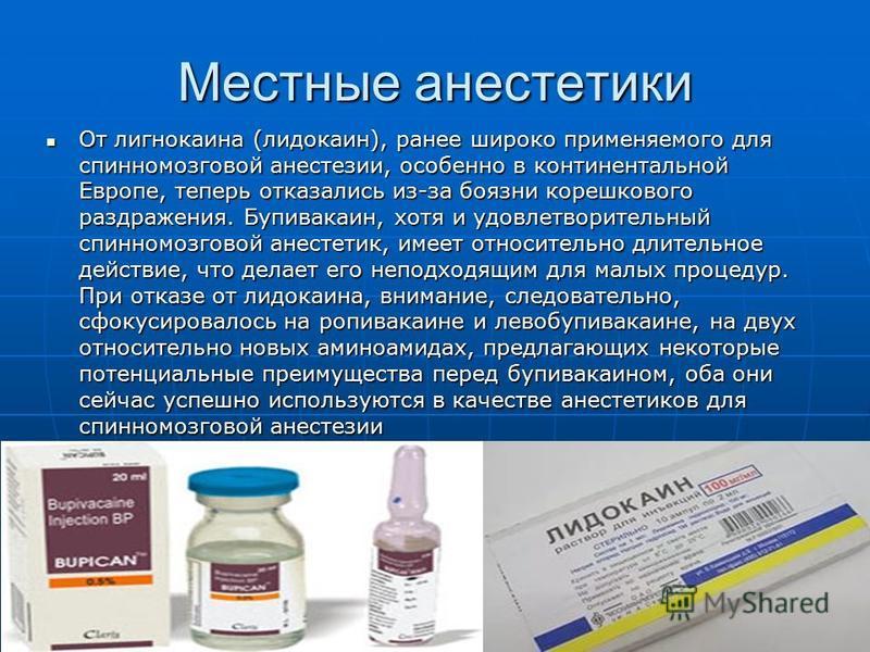 Местные анестетики От лигнокаина (лидокаин), ранее широко применяемого для спинномозговой анестезиии, особенно в континентальной Европе, теперь отказались из-за боязни корешкового раздражения. Бупивакаин, хотя и удовлетворительный спинномозговой анес