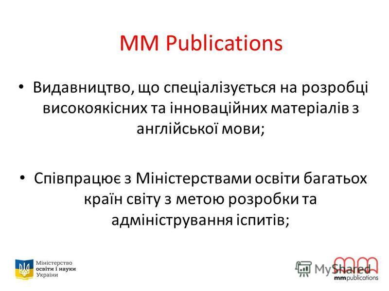 MM Publications Видавництво, що спеціалізується на розробці високоякісних та інноваційних матеріалів з англійської мови; Співпрацює з Міністерствами освіти багатьох країн світу з метою розробки та адміністрування іспитів;