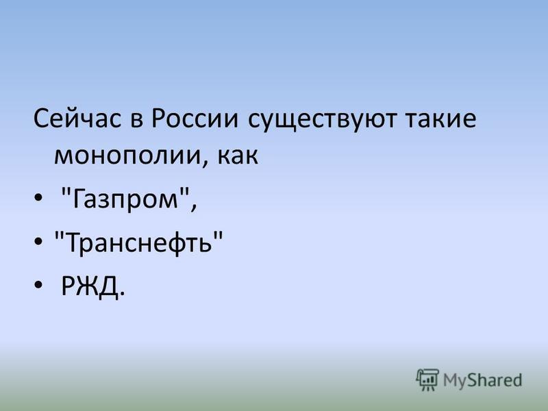 Сейчас в России существуют такие монополии, как Газпром, Транснефть РЖД.