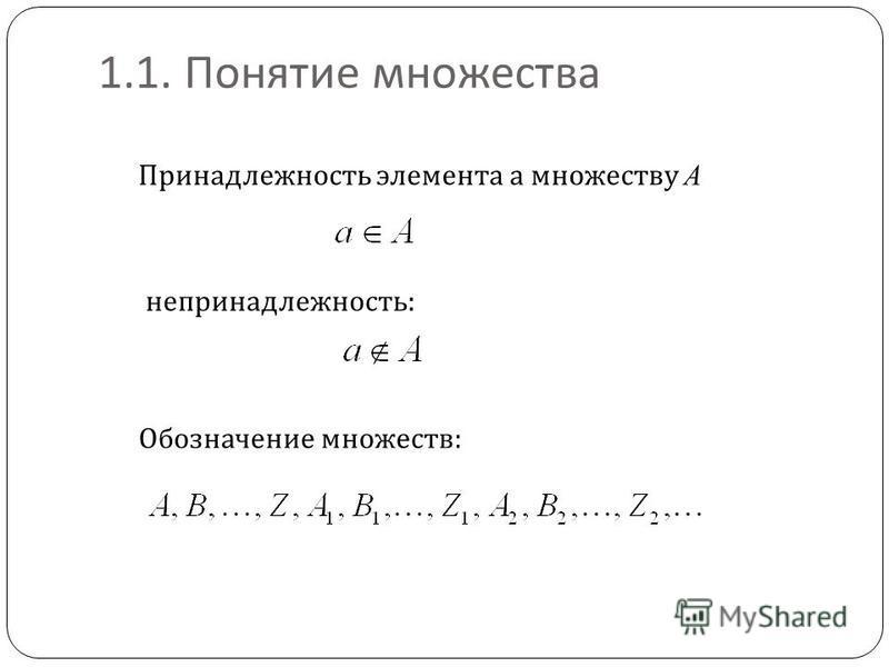 1.1. Понятие множества Принадлежность элемента а множеству A непринадлежность: Обозначение множеств: