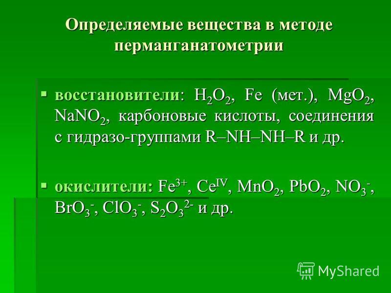 Определяемые вещества в методе перманганатометрии востановители: H 2 O 2, Fe (мет.), MgO 2, NaNO 2, карбоновые кислоты, соединения с гидразо-группами R–NH–NH–R и др. востановители: H 2 O 2, Fe (мет.), MgO 2, NaNO 2, карбоновые кислоты, соединения с г