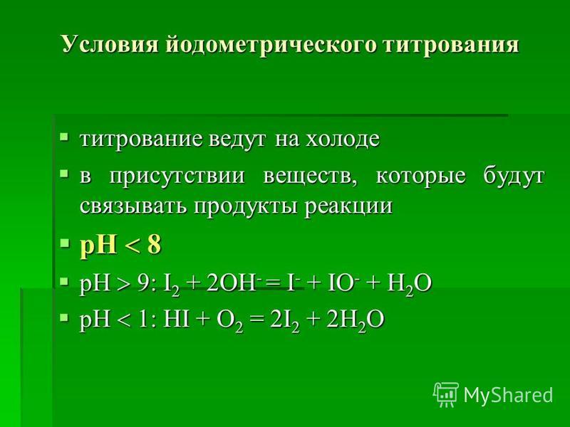 Условия йодометрического титрования титрование ведут на холоде титрование ведут на холоде в присутствии веществ, которые будут связывать продукты реакции в присутствии веществ, которые будут связывать продукты реакции рН 8 рН 8 рН 9: І 2 + 2ОН - = І