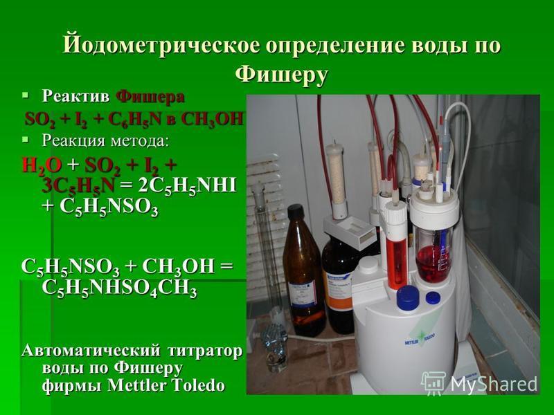 Йодометрическое определение воды по Фишеру Реактив Фишера Реактив Фишера SO 2 + I 2 + C 6 H 5 N в CH 3 OH Реакция метода: Реакция метода: H 2 O + SO 2 + I 2 + 3C 5 H 5 N = 2C 5 H 5 NHI + C 5 H 5 NSO 3 C 5 H 5 NSO 3 + CH 3 OH = C 5 H 5 NHSO 4 CH 3 Авт