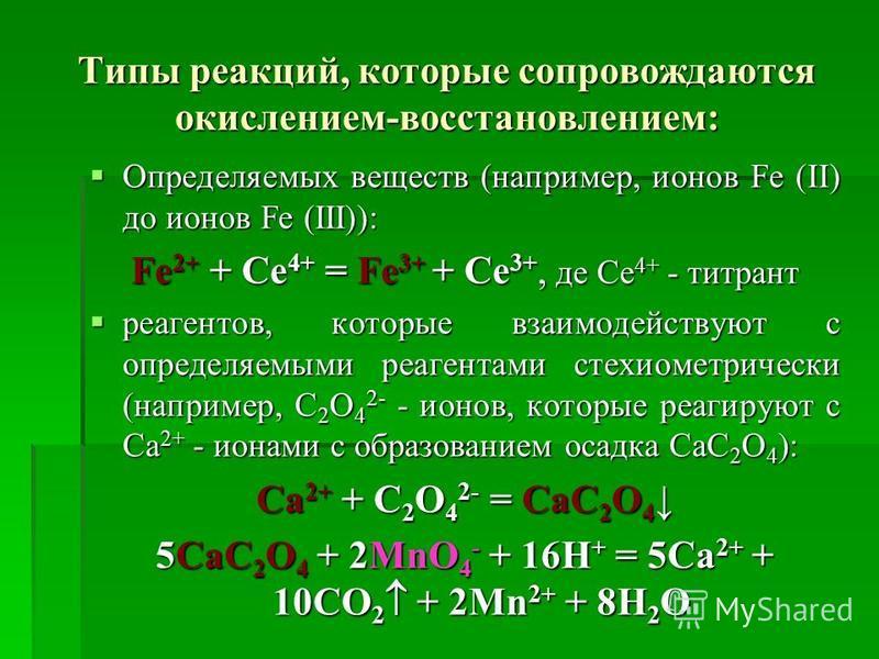 Типы реакций, которые сопровождаются окислением-востановлением: Определяемых веществ (например, ионов Fe (II) до ионов Fe (III)): Определяемых веществ (например, ионов Fe (II) до ионов Fe (III)): Fe 2+ + Ce 4+ = Fe 3+ + Ce 3+, де Се 4+ - титрант реаг