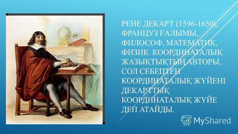РЕНЕ ДЕКАРТ (1596-1650), ФРАНЦУЗ ҒАЛЫМЫ, ФИЛОСОФ, МАТЕМАТИК, ФИЗИК. КООРДИНАТАЛЫҚ ЖАЗЫҚТЫҚТЫҢ АВТОРЫ, СОЛ СЕБЕПТЕН КООРДИНАТАЛЫҚ ЖҮЙЕНІ ДЕКАРТТЫҚ КООРДИНАТАЛЫҚ ЖҮЙЕ ДЕП АТАЙДЫ.