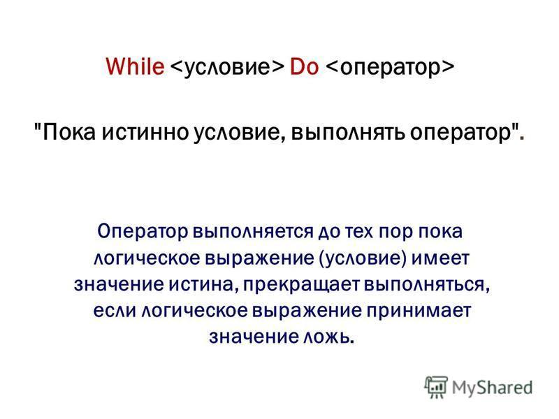 While Do Пока истинно условие, выполнять оператор. Оператор выполняется до тех пор пока логическое выражение (условие) имеет значение истина, прекращает выполняться, если логическое выражение принимает значение ложь.