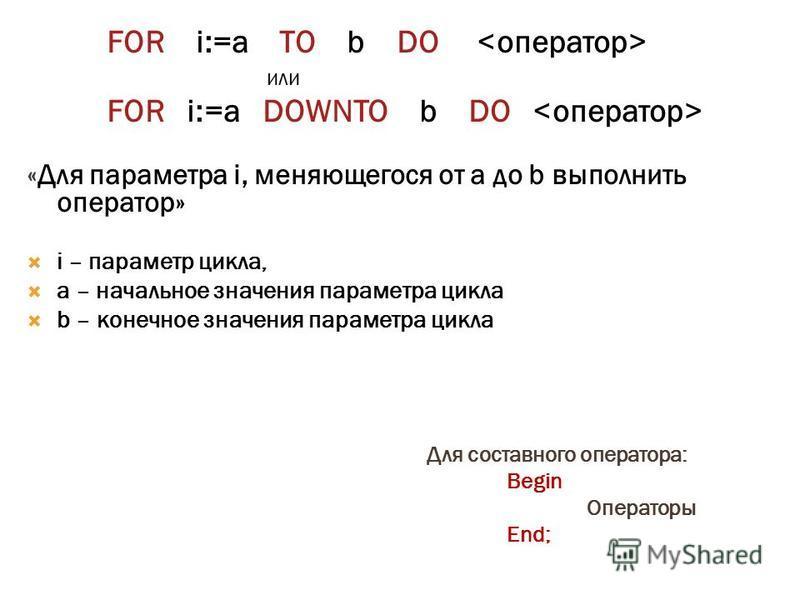 FOR i:=a TO b DO или FOR i:=a DOWNTO b DO «Для параметра i, меняющегося от a до b выполнить оператор» i – параметр цикла, a – начальное значения параметра цикла b – конечное значения параметра цикла Для составного оператора: Begin Операторы End;