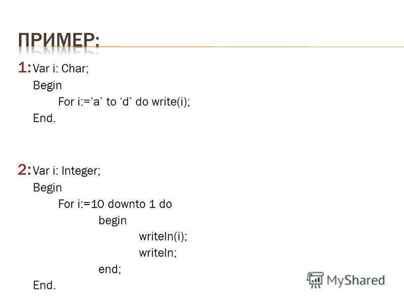 1: Var i: Char; Begin For i:=a to d do write(i); End. 2: Var i: Integer; Begin For i:=10 downto 1 do begin writeln(i); writeln; end; End.