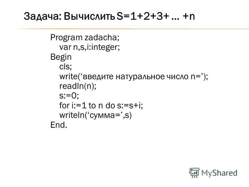 Program zadacha; var n,s,i:integer; Begin cls; write(введите натуральное число n=); readln(n); s:=0; for i:=1 to n do s:=s+i; writeln(сумма=,s) End. Задача: Вычислить S=1+2+3+ … +n