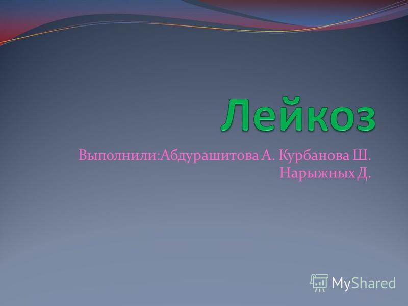 Выполнили:Абдурашитова А. Курбанова Ш. Нарыжных Д.