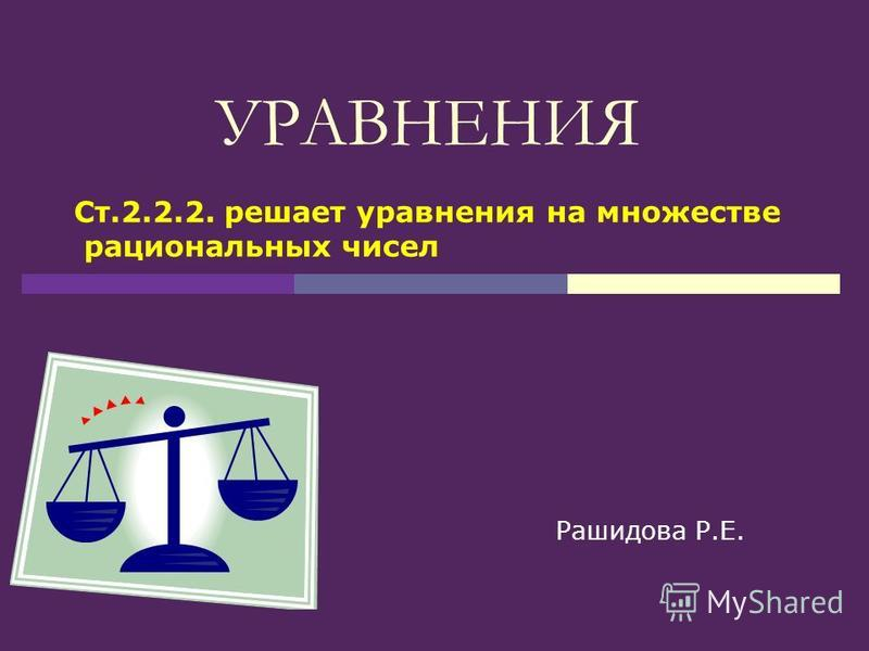 УРАВНЕНИЯ Рашидова Р.Е. Ст.2.2.2. решает уравнения на множестве рациональных чисел