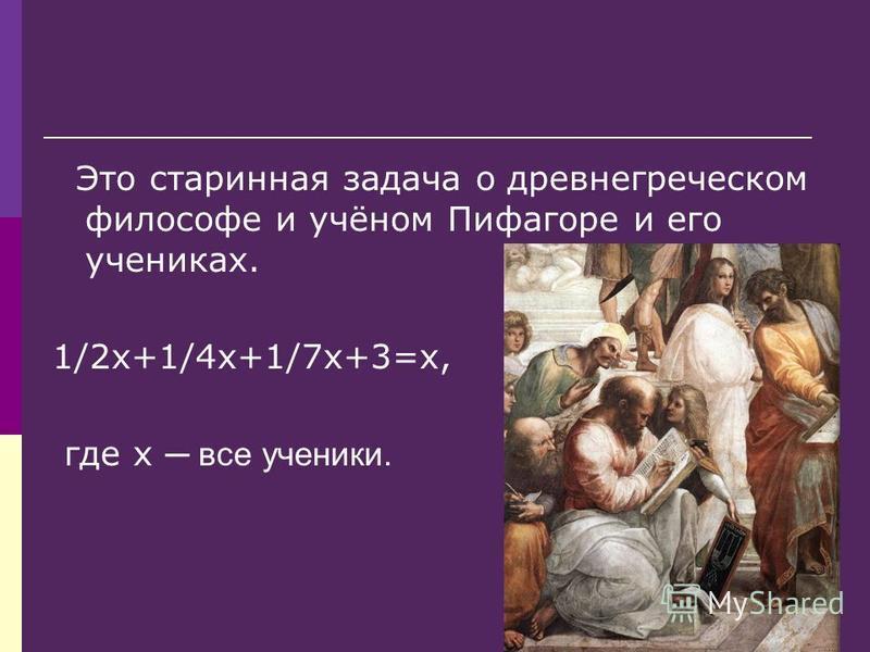 Это старинная задача о древнегреческом философе и учёном Пифагоре и его учениках. 1/2 х+1/4 х+1/7 х+3=х, где х все ученики.