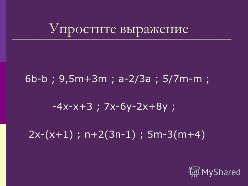 Упростите выражение 6b-b ; 9,5m+3m ; a-2/3a ; 5/7m-m ; -4 х-х+3 ; 7 х-6 у-2 х+8 у ; 2 х-(х+1) ; n+2(3n-1) ; 5m-3(m+4)