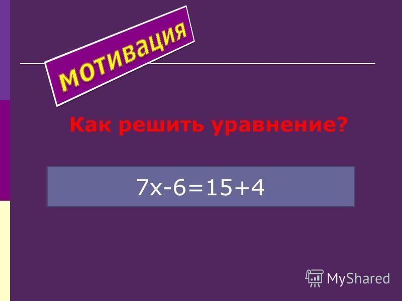 Как решить уравнение? 7 х-6=15+4