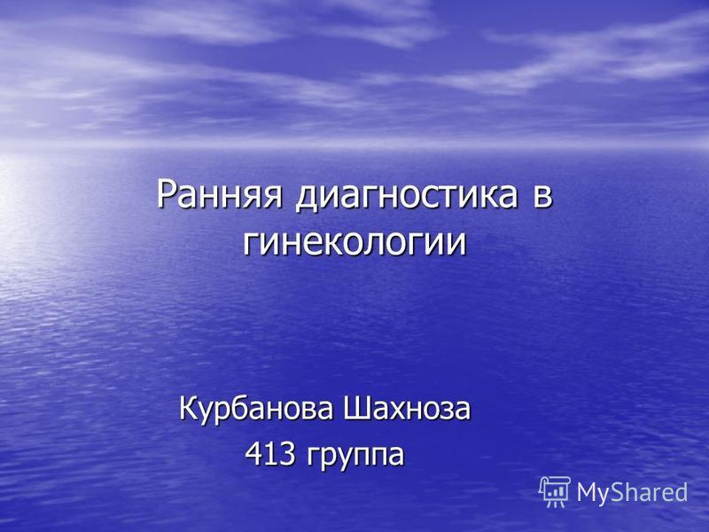 Ранняя диагностика в гинекологии Курбанова Шахноза 413 группа