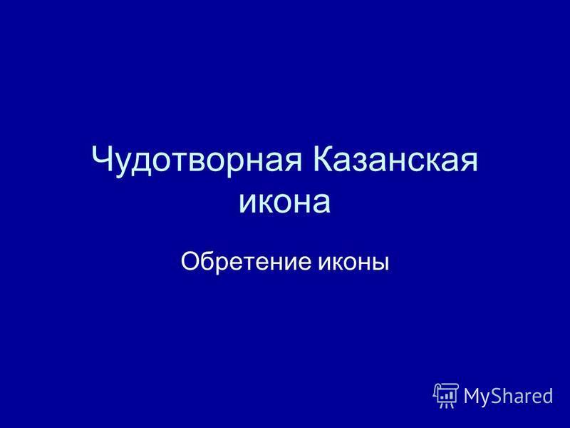 Чудотворная Казанская икона Обретение иконы