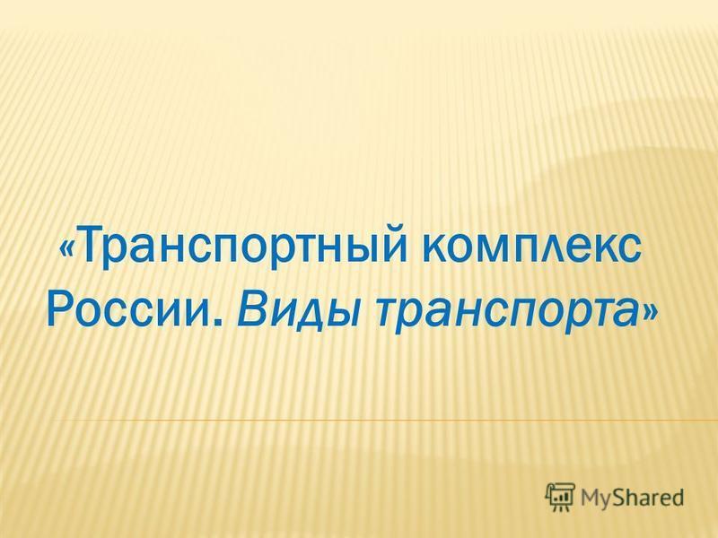 «Транспортный комплекс России. Виды транспорта»