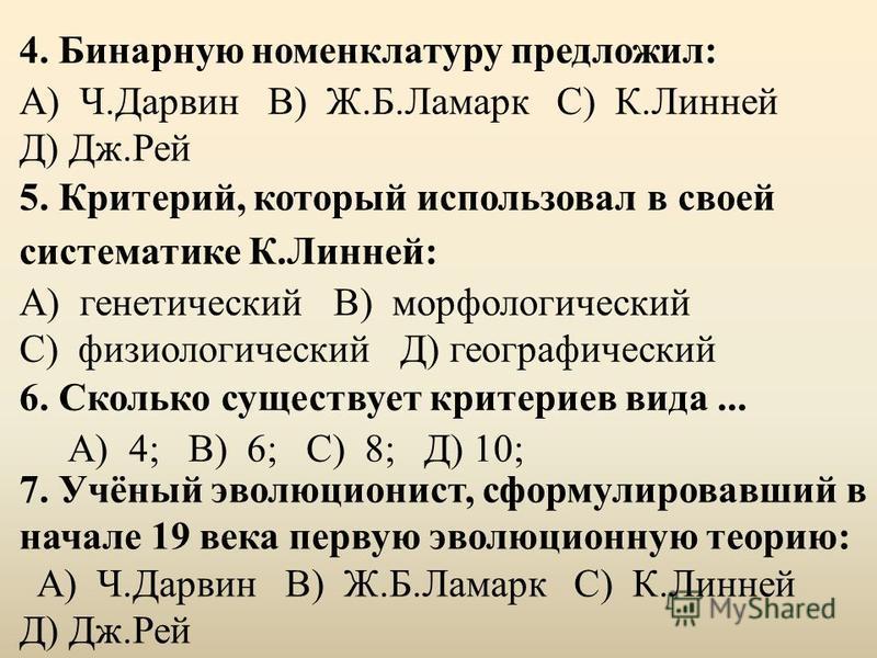 4. Бинарную номенклатуру предложил: А) Ч.Дарвин В) Ж.Б.Ламарк С) К.Линней Д) Дж.Рей 5. Критерий, который использовал в своей систематике К.Линней: А) генетический В) морфологический С) физиологический Д) географический 6. Сколько существует критериев