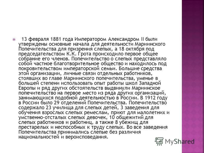 13 февраля 1881 года Императором Александром II были утверждены основные начала для деятельности Мариинского Попечительства для призрения слепых, а 18 октября под председательством К.К. Грота происходило первое общее собрание его членов. Попечительст
