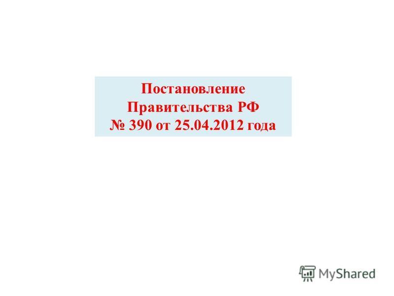 Постановление Правительства РФ 390 от 25.04.2012 года