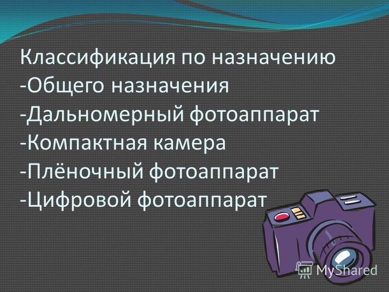Классификация по назначению -Общего назначения -Дальномерный фотоаппарат -Компактная камера -Плёночный фотоаппарат -Цифровой фотоаппарат