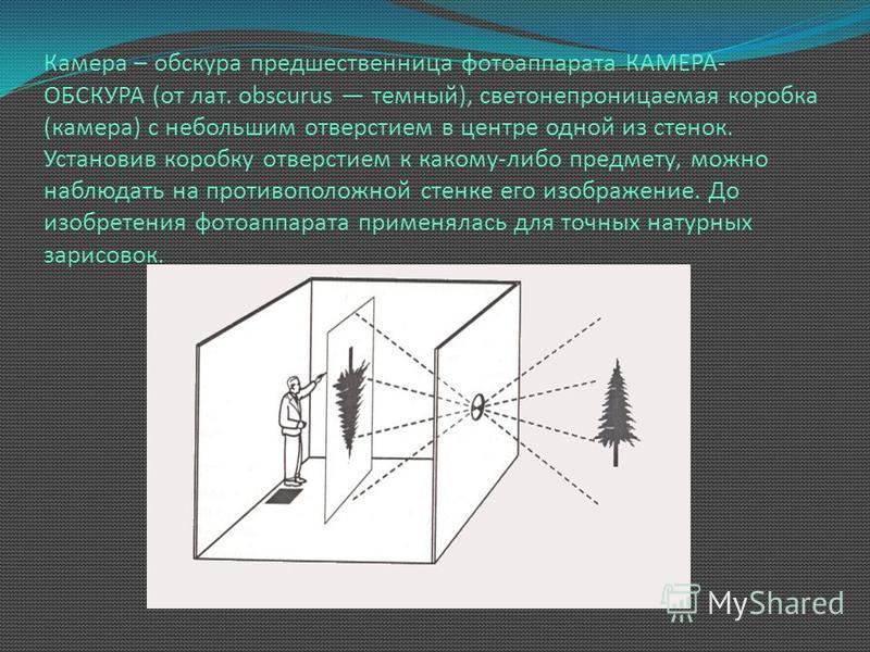 Камера – обскура предшественница фотоаппарата КАМЕРА- ОБСКУРА (от лат. obscurus темный), светонепроницаемая коробка (камера) с небольшим отверстием в центре одной из стенок. Установив коробку отверстием к какому-либо предмету, можно наблюдать на прот
