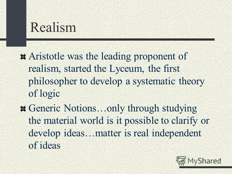 Realism Aristotle was the leading proponent of realism, started the Lyceum, the first philosopher to develop a systematic theory of logic Generic Notions…only through studying the material world is it possible to clarify or develop ideas…matter is re