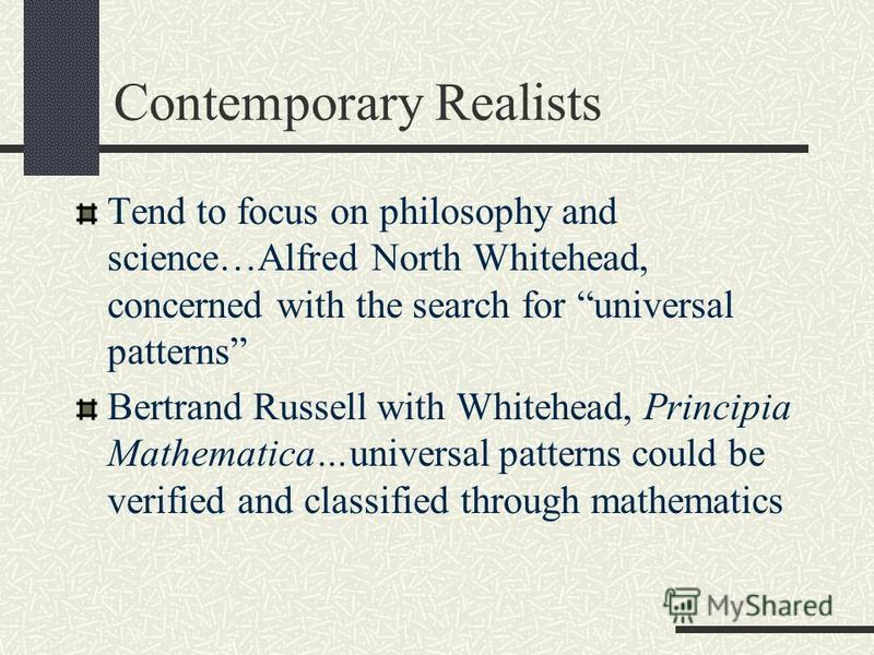 Contemporary Realists Tend to focus on philosophy and science…Alfred North Whitehead, concerned with the search for universal patterns Bertrand Russell with Whitehead, Principia Mathematica…universal patterns could be verified and classified through