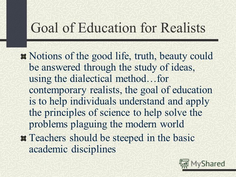 Goal of Education for Realists Notions of the good life, truth, beauty could be answered through the study of ideas, using the dialectical method…for contemporary realists, the goal of education is to help individuals understand and apply the princip