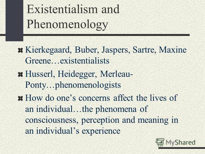 Existentialism and Phenomenology Kierkegaard, Buber, Jaspers, Sartre, Maxine Greene…existentialists Husserl, Heidegger, Merleau- Ponty…phenomenologists How do ones concerns affect the lives of an individual…the phenomena of consciousness, perception