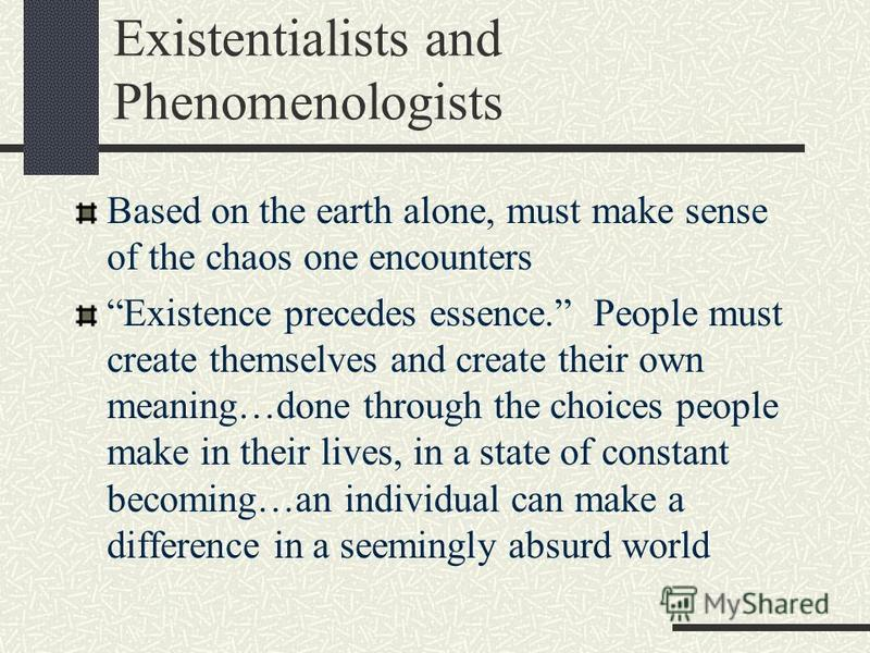 Existentialists and Phenomenologists Based on the earth alone, must make sense of the chaos one encounters Existence precedes essence. People must create themselves and create their own meaning…done through the choices people make in their lives, in
