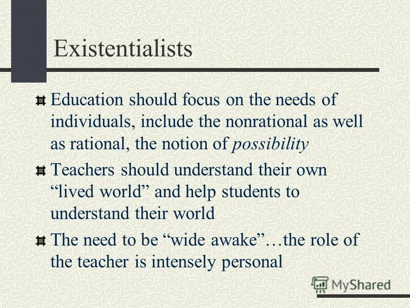 Existentialists Education should focus on the needs of individuals, include the nonrational as well as rational, the notion of possibility Teachers should understand their own lived world and help students to understand their world The need to be wid