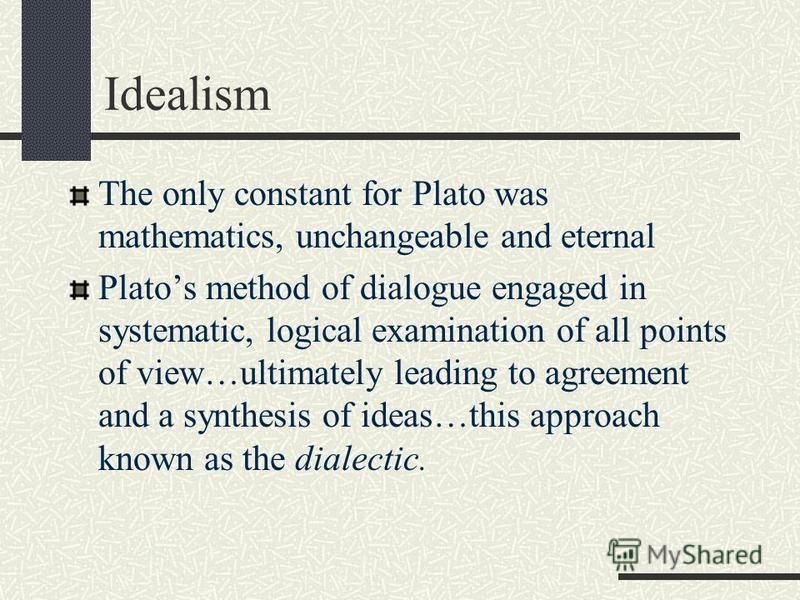 Idealism The only constant for Plato was mathematics, unchangeable and eternal Platos method of dialogue engaged in systematic, logical examination of all points of view…ultimately leading to agreement and a synthesis of ideas…this approach known as