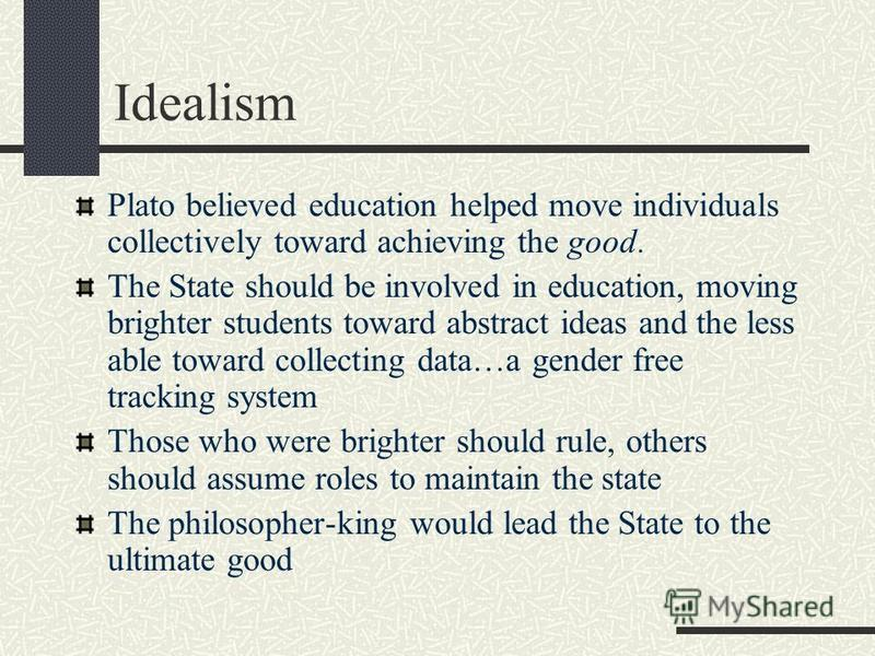 Idealism Plato believed education helped move individuals collectively toward achieving the good. The State should be involved in education, moving brighter students toward abstract ideas and the less able toward collecting data…a gender free trackin