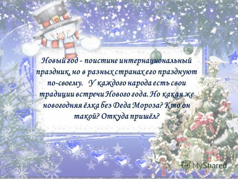Новый год - поистине интернациональный праздник, но в разных странах его празднуют по-своему. У каждого народа есть свои традиции встречи Нового года. Но какая же новогодняя ёлка без Деда Мороза? Кто он такой? Откуда пришёл?