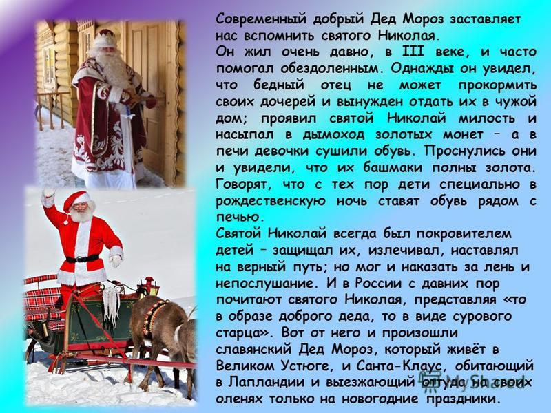 Современный добрый Дед Мороз заставляет нас вспомнить святого Николая. Он жил очень давно, в III веке, и часто помогал обездоленным. Однажды он увидел, что бедный отец не может прокормить своих дочерей и вынужден отдать их в чужой дом; проявил святой