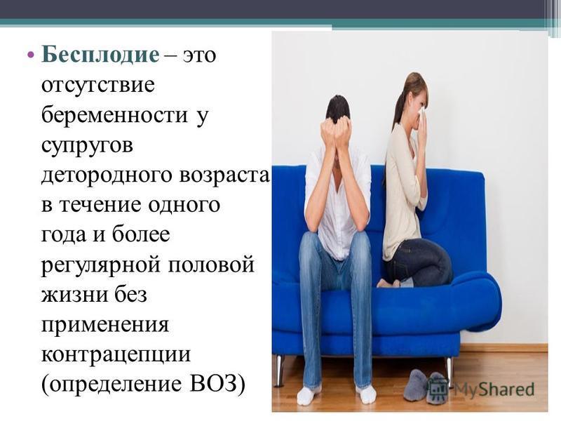 Бесплодие – это отсутствие беременности у супругов детородного возраста в течение одного года и более регулярной половой жизни без применения контрацепции (определение ВОЗ)