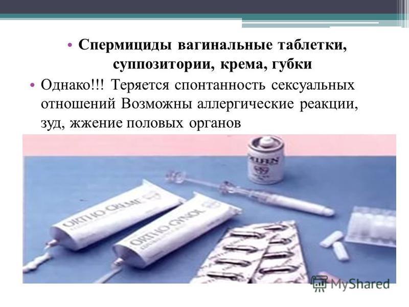 Спермициды вагинальные таблетки, суппозитории, крема, губки Однако!!! Теряется спонтанность сексуальных отношений Возможны аллергические реакции, зуд, жжение половых органов