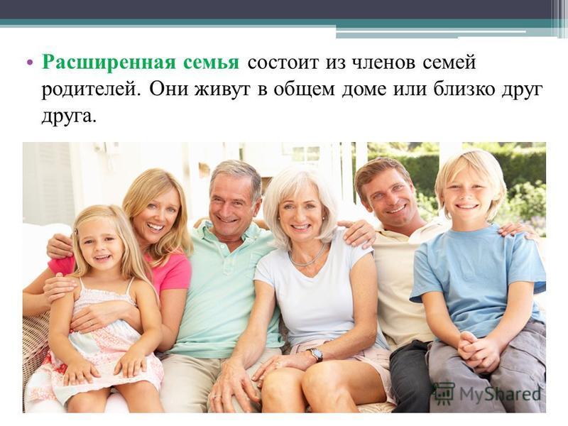 Расширенная семья состоит из членов семей родителей. Они живут в общем доме или близко друг друга.