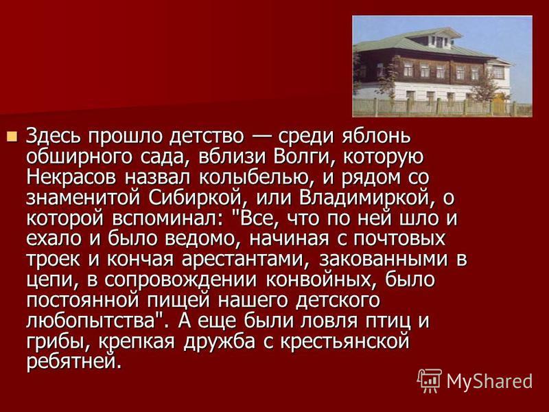 Здесь прошло детство среди яблонь обширного сада, вблизи Волги, которую Некрасов назвал колыбелью, и рядом со знаменитой Сибиркой, или Владимиркой, о которой вспоминал: