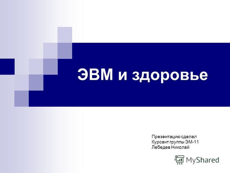 ЭВМ и здоровье Презентацию сделал Курсант группы ЭМ-11 Лебедев Николай