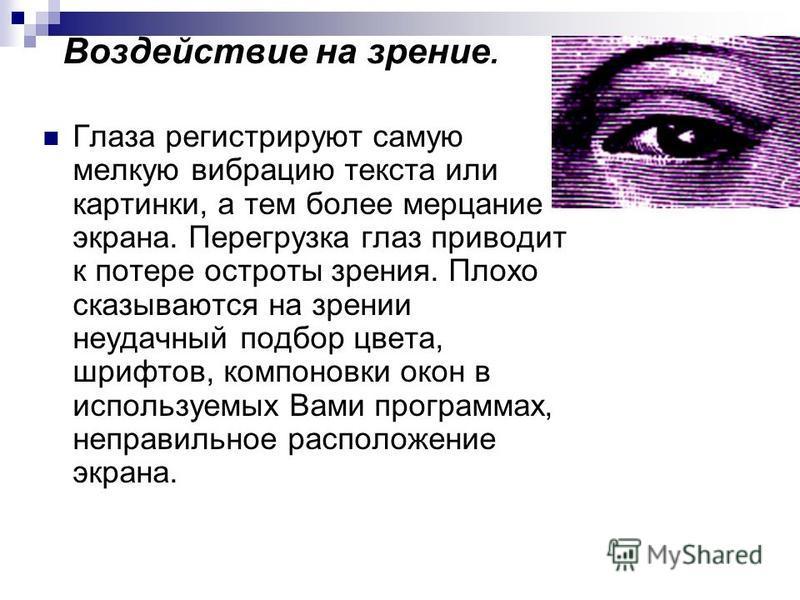 Воздействие на зрение. Глаза регистрируют самую мелкую вибрацию текста или картинки, а тем более мерцание экрана. Перегрузка глаз приводит к потере остроты зрения. Плохо сказываются на зрении неудачный подбор цвета, шрифтов, компоновки окон в использ