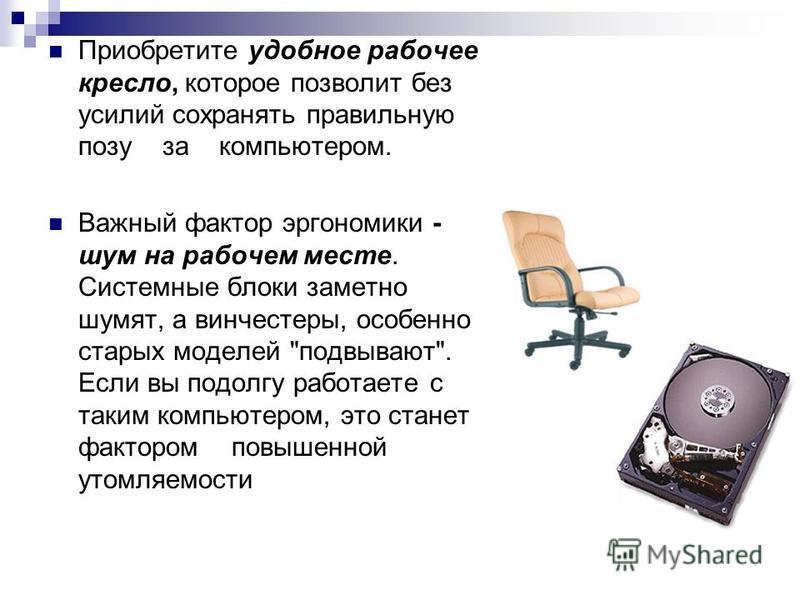 Приобретите удобное рабочее кресло, которое позволит без усилий сохранять правильную позу за компьютером. Важный фактор эргономики - шум на рабочем месте. Системные блоки заметно шумят, а винчестеры, особенно старых моделей