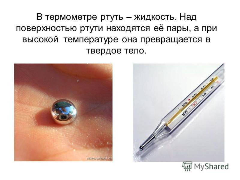 В термометре ртуть – жидкость. Над поверхностью ртути находятся её пары, а при высокой температуре она превращается в твердое тело.