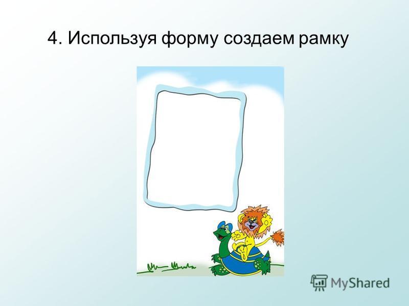 4. Используя форму создаем рамку