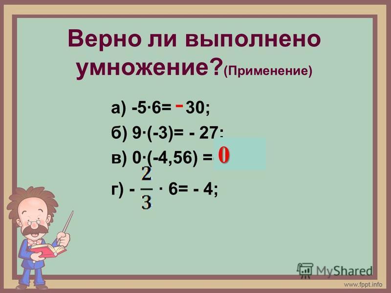 Верно ли выполнено умножение? (Применение) а) -5·6= 30; б) 9·(-3)= - 27; в) 0·(-4,56) =-4,56? г) - · 6= - 4; - 0